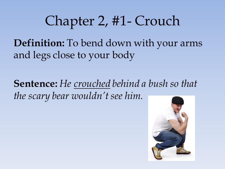Chapter 2, #1- Crouch Definition: To bend down with your arms and legs close to your body Sentence: He crouched behind a bush so that the scary bear w