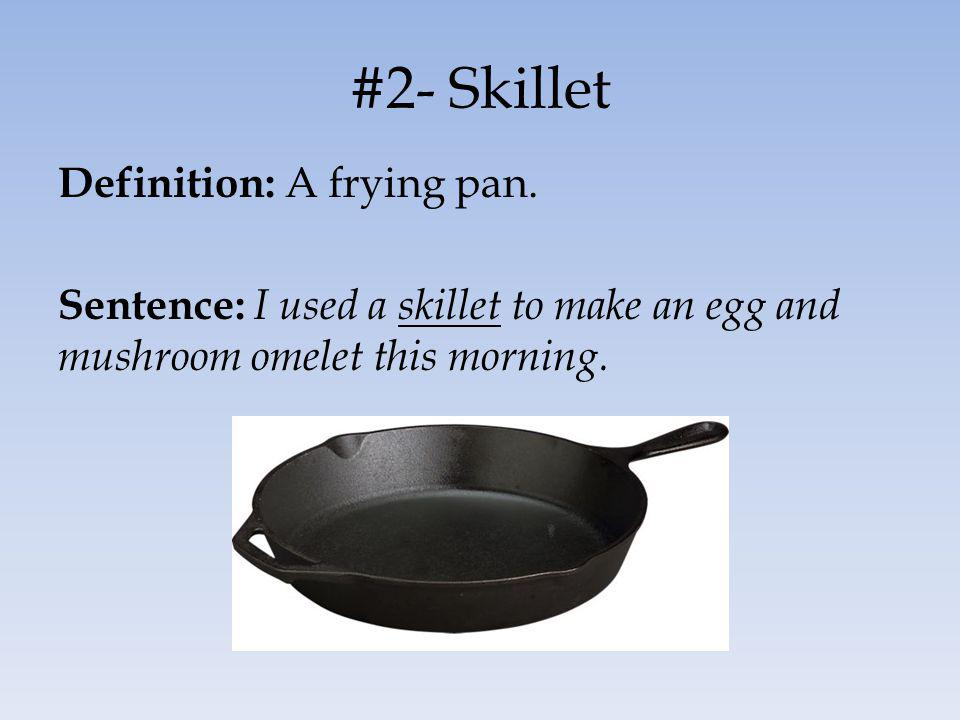 #2- Skillet Definition: A frying pan. Sentence: I used a skillet to make an egg and mushroom omelet this morning.
