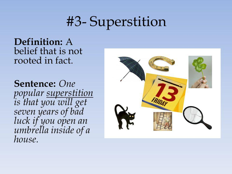 #3- Superstition Definition: A belief that is not rooted in fact. Sentence: One popular superstition is that you will get seven years of bad luck if y