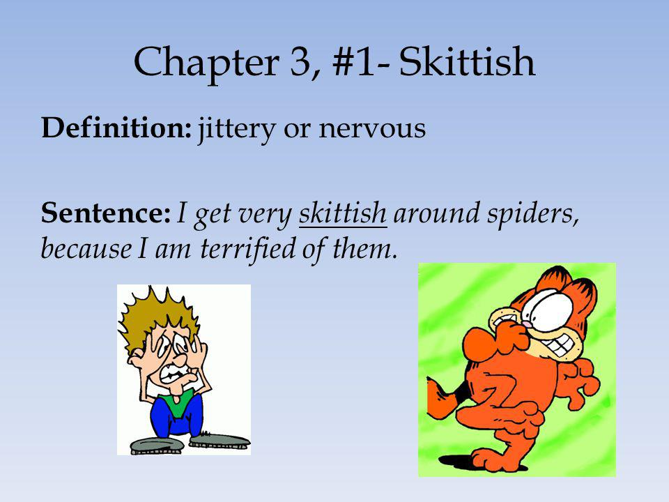 Chapter 3, #1- Skittish Definition: jittery or nervous Sentence: I get very skittish around spiders, because I am terrified of them.