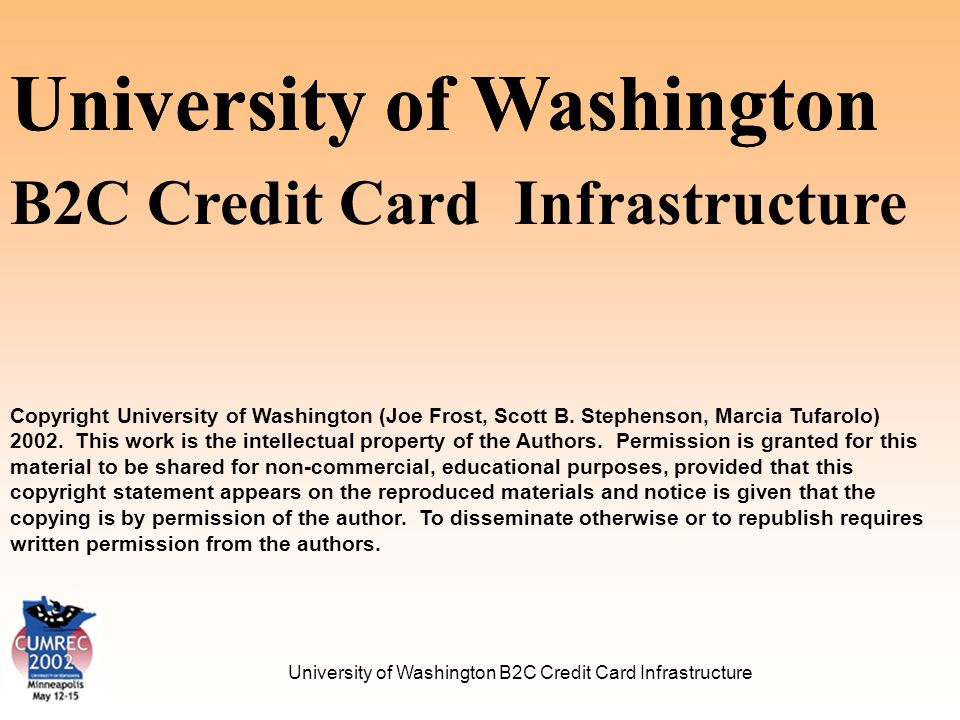 University of Washington B2C Credit Card Infrastructure Major Processes Transaction Authorization Transaction Processing Settlement Standard Reporting Administrative Functions
