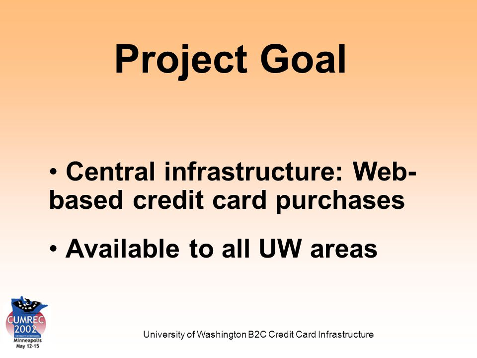 University of Washington B2C Credit Card Infrastructure Client Services Project Consulting Project Review Marcy Tufarolo Architecture & Security Scott Stephenson Application Demo Joe Frost