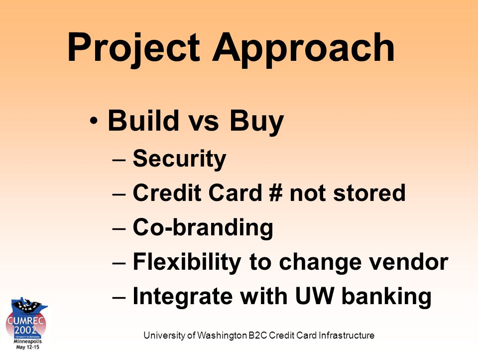 University of Washington B2C Credit Card Infrastructure Open Architecture Provide a central, UW-wide service Integrate with departmental Web Apps Support all UW platforms and databases