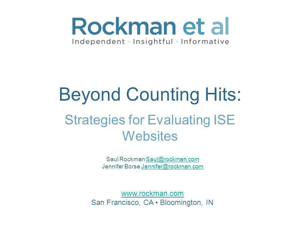 Beyond Counting Hits: Strategies for Evaluating ISE Websites www.rockman.com San Francisco, CA Bloomington, IN Saul Rockman Saul@rockman.com Jennifer Borse Jennifer@rockman.comSaul@rockman.comJennifer@rockman.com