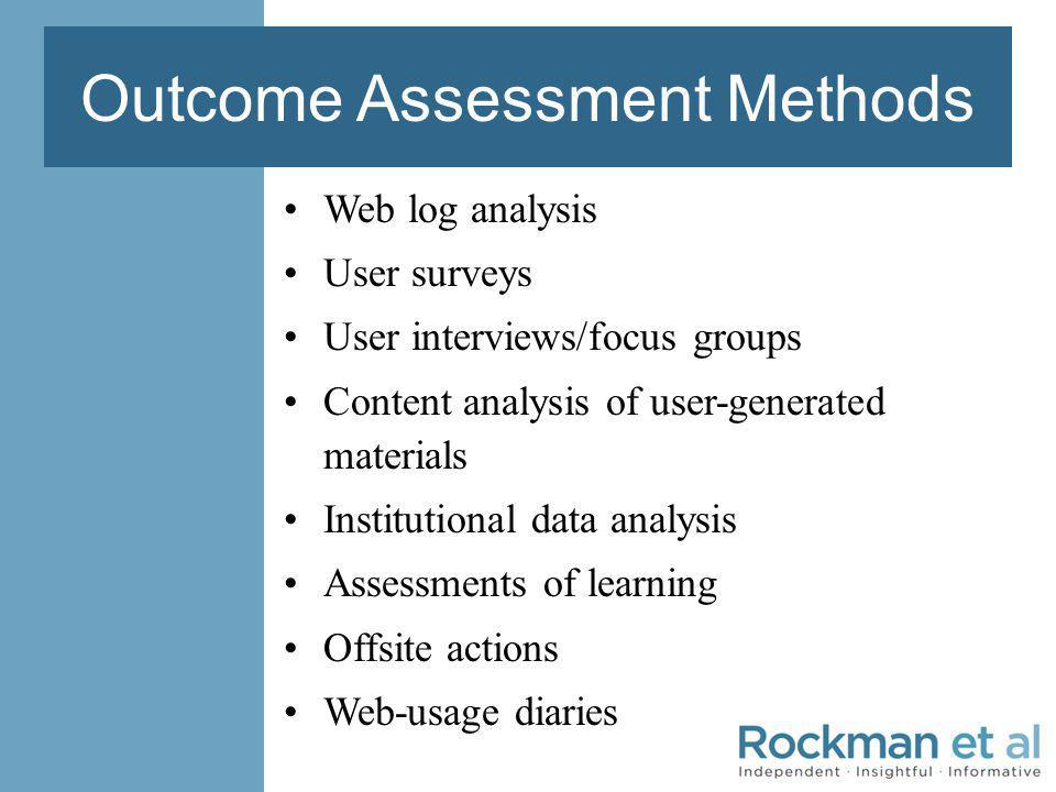 Outcome Assessment Methods Web log analysis User surveys User interviews/focus groups Content analysis of user-generated materials Institutional data analysis Assessments of learning Offsite actions Web-usage diaries