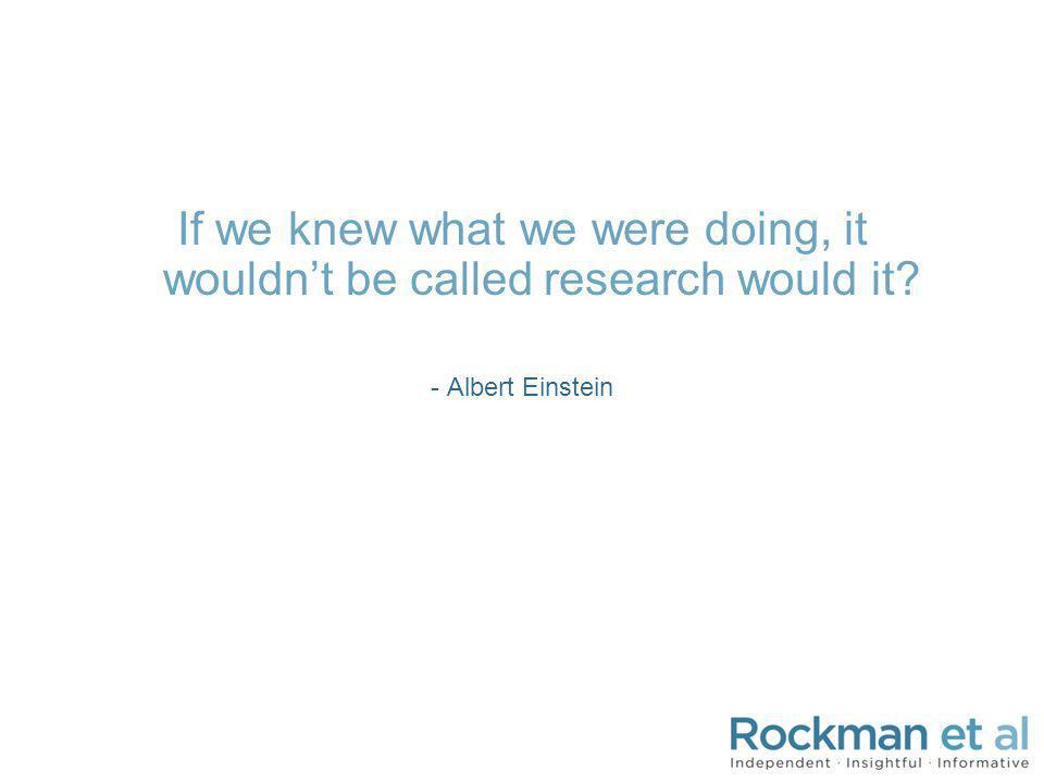 If we knew what we were doing, it wouldnt be called research would it? - Albert Einstein