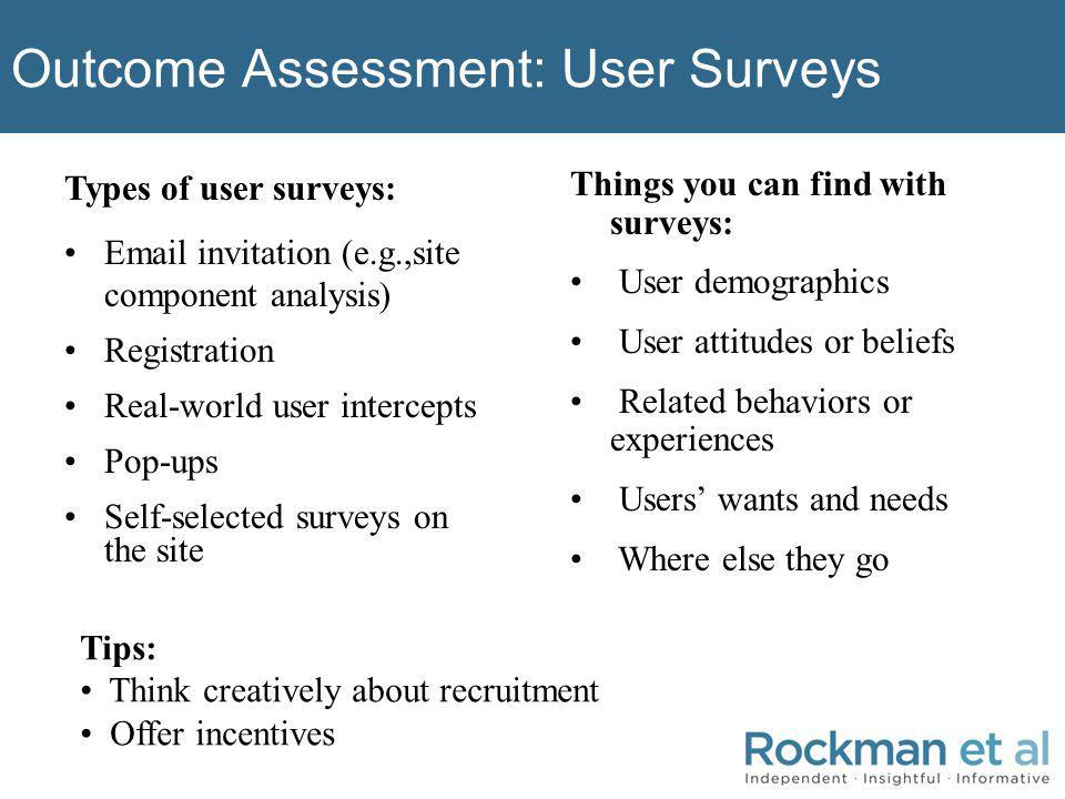 Outcome Assessment: User Surveys Types of user surveys: Email invitation (e.g.,site component analysis) Registration Real-world user intercepts Pop-ups Self-selected surveys on the site Things you can find with surveys: User demographics User attitudes or beliefs Related behaviors or experiences Users wants and needs Where else they go Tips: Think creatively about recruitment Offer incentives