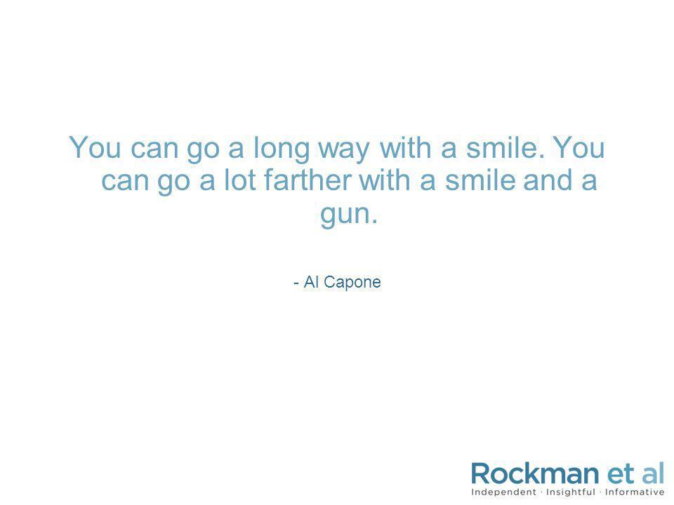 You can go a long way with a smile. You can go a lot farther with a smile and a gun. - Al Capone