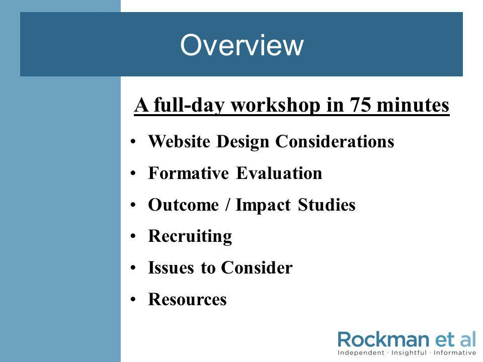 Overview A full-day workshop in 75 minutes Website Design Considerations Formative Evaluation Outcome / Impact Studies Recruiting Issues to Consider Resources