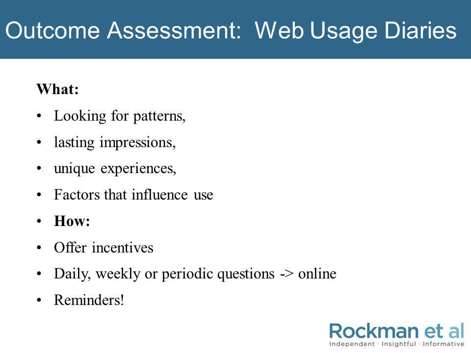 Outcome Assessment: Web Usage Diaries What: Looking for patterns, lasting impressions, unique experiences, Factors that influence use How: Offer incentives Daily, weekly or periodic questions -> online Reminders!