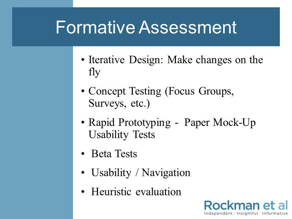 Formative Assessment Iterative Design: Make changes on the fly Concept Testing (Focus Groups, Surveys, etc.) Rapid Prototyping - Paper Mock-Up Usability Tests Beta Tests Usability / Navigation Heuristic evaluation