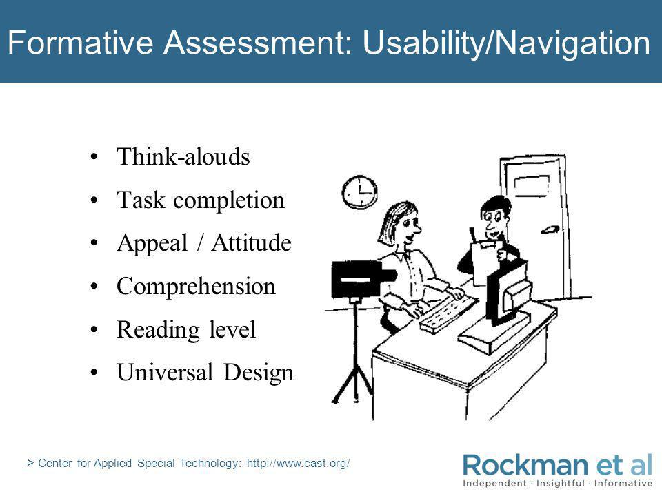 Formative Assessment: Usability/Navigation Think-alouds Task completion Appeal / Attitude Comprehension Reading level Universal Design -> Center for Applied Special Technology: http://www.cast.org/