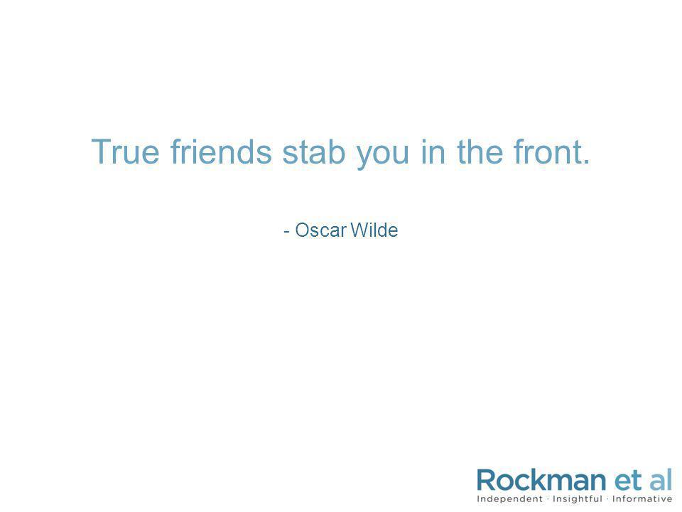 True friends stab you in the front. - Oscar Wilde