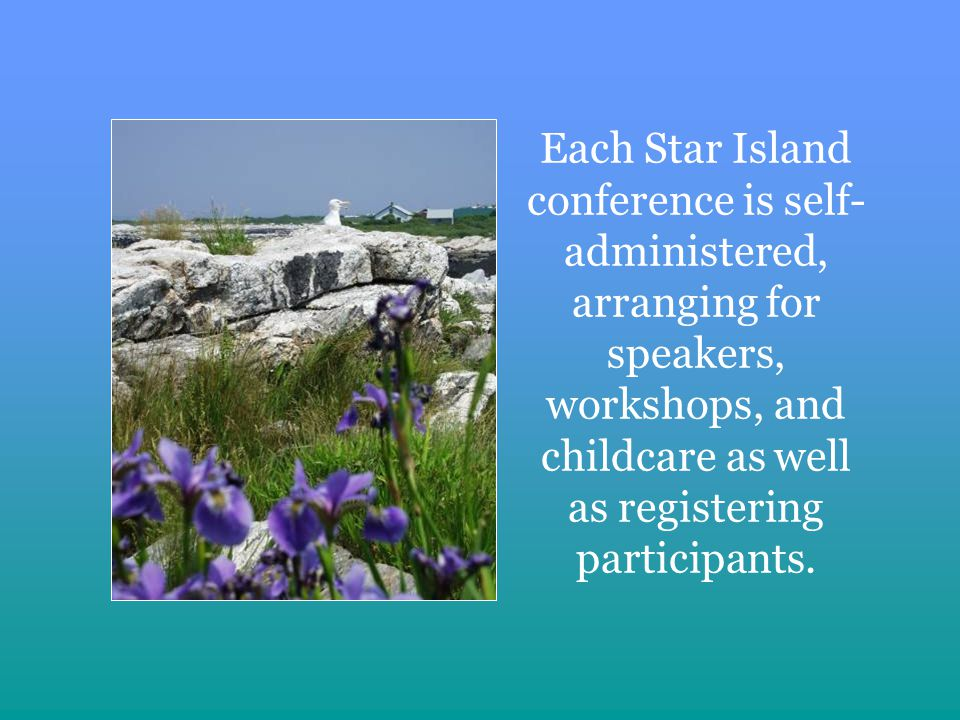Each Star Island conference is self- administered, arranging for speakers, workshops, and child­care as well as registering participants.