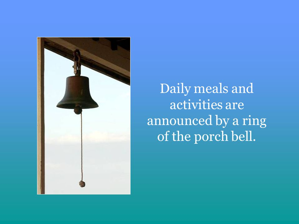 Daily meals and activities are announced by a ring of the porch bell.