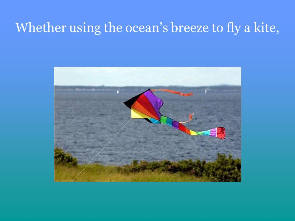Whether using the oceans breeze to fly a kite,