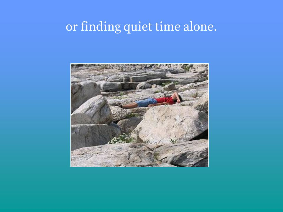 or finding quiet time alone.