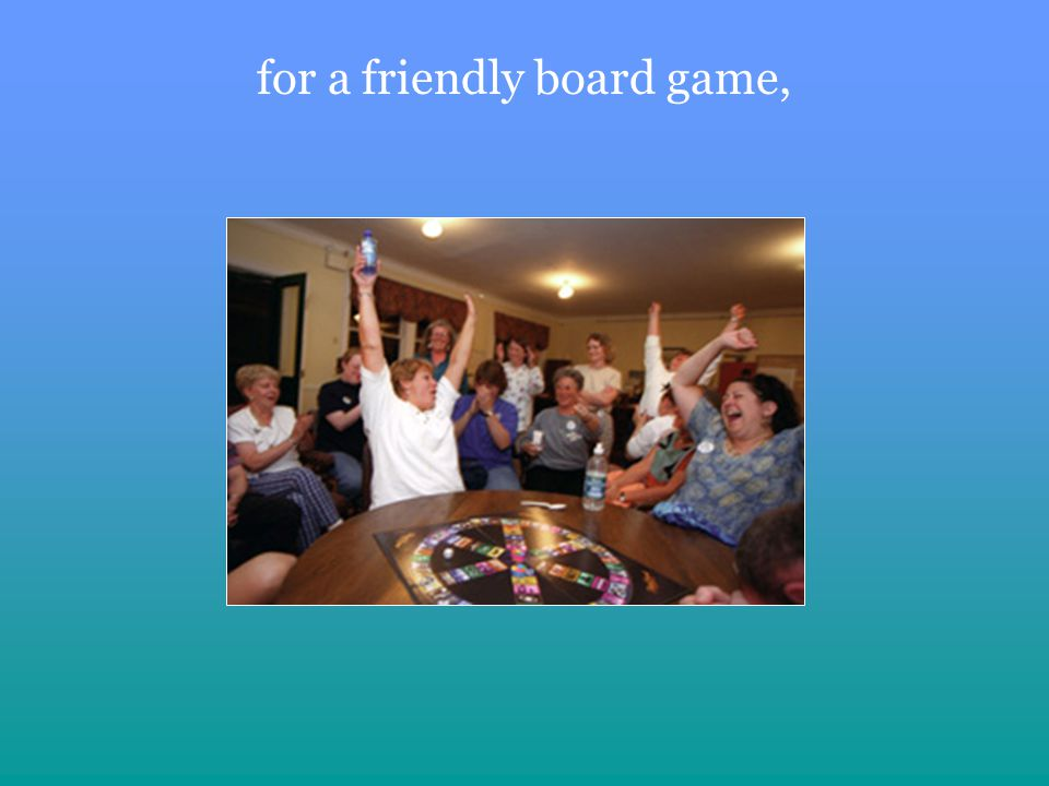 for a friendly board game,