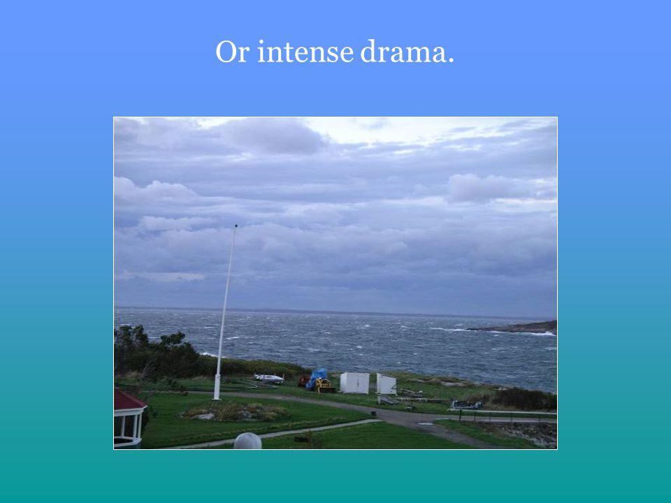Or intense drama.