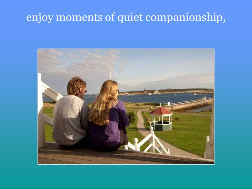enjoy moments of quiet companionship,