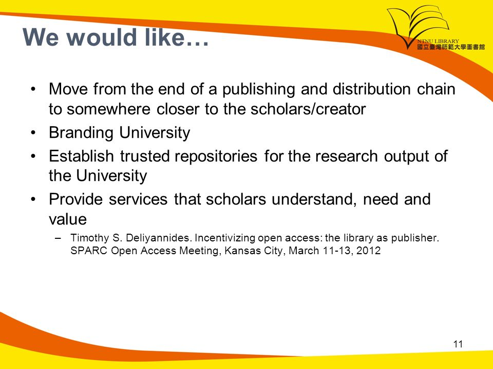 We would like… Move from the end of a publishing and distribution chain to somewhere closer to the scholars/creator Branding University Establish trusted repositories for the research output of the University Provide services that scholars understand, need and value –Timothy S.