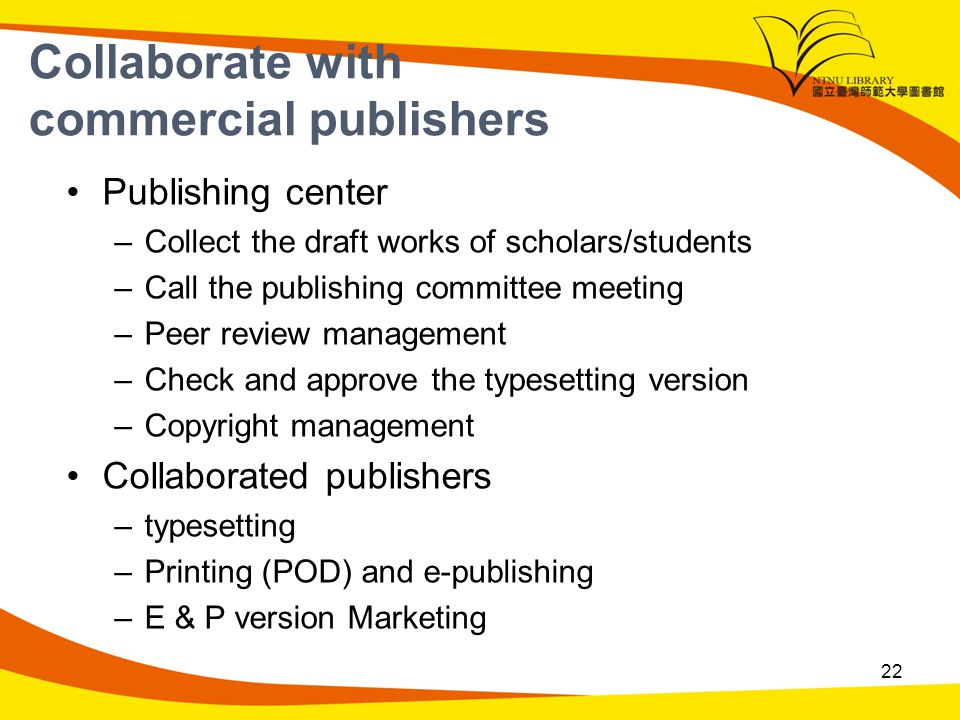 Collaborate with commercial publishers Publishing center –Collect the draft works of scholars/students –Call the publishing committee meeting –Peer review management –Check and approve the typesetting version –Copyright management Collaborated publishers –typesetting –Printing (POD) and e-publishing –E & P version Marketing 22