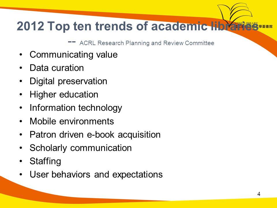 2012 Top ten trends of academic libraries -- ACRL Research Planning and Review Committee Communicating value Data curation Digital preservation Higher education Information technology Mobile environments Patron driven e-book acquisition Scholarly communication Staffing User behaviors and expectations 4