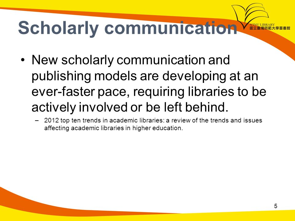 Scholarly communication New scholarly communication and publishing models are developing at an ever-faster pace, requiring libraries to be actively involved or be left behind.