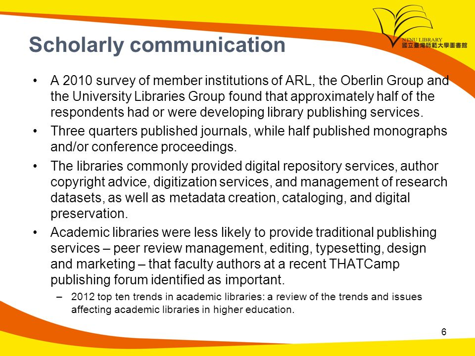Scholarly communication A 2010 survey of member institutions of ARL, the Oberlin Group and the University Libraries Group found that approximately half of the respondents had or were developing library publishing services.