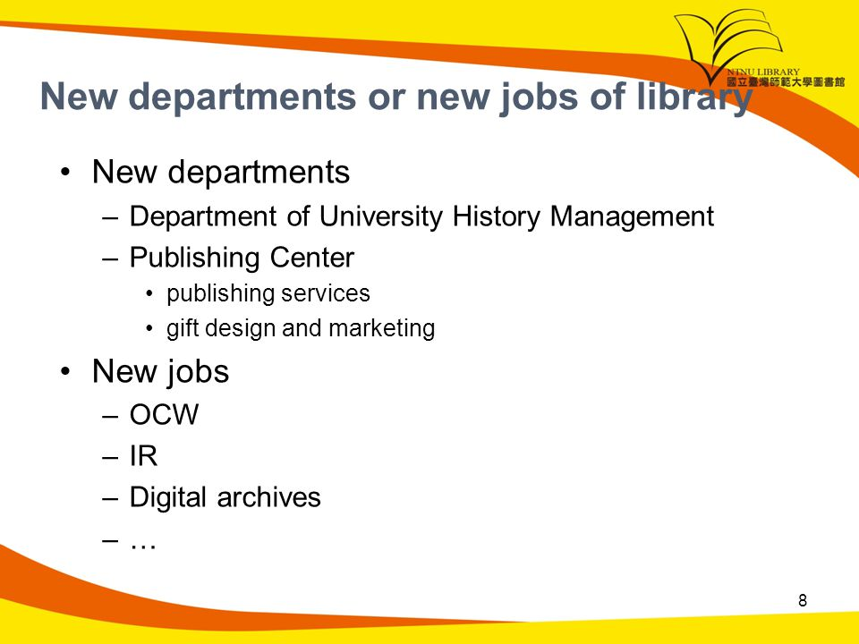 New departments or new jobs of library New departments –Department of University History Management –Publishing Center publishing services gift design and marketing New jobs –OCW –IR –Digital archives –… 8