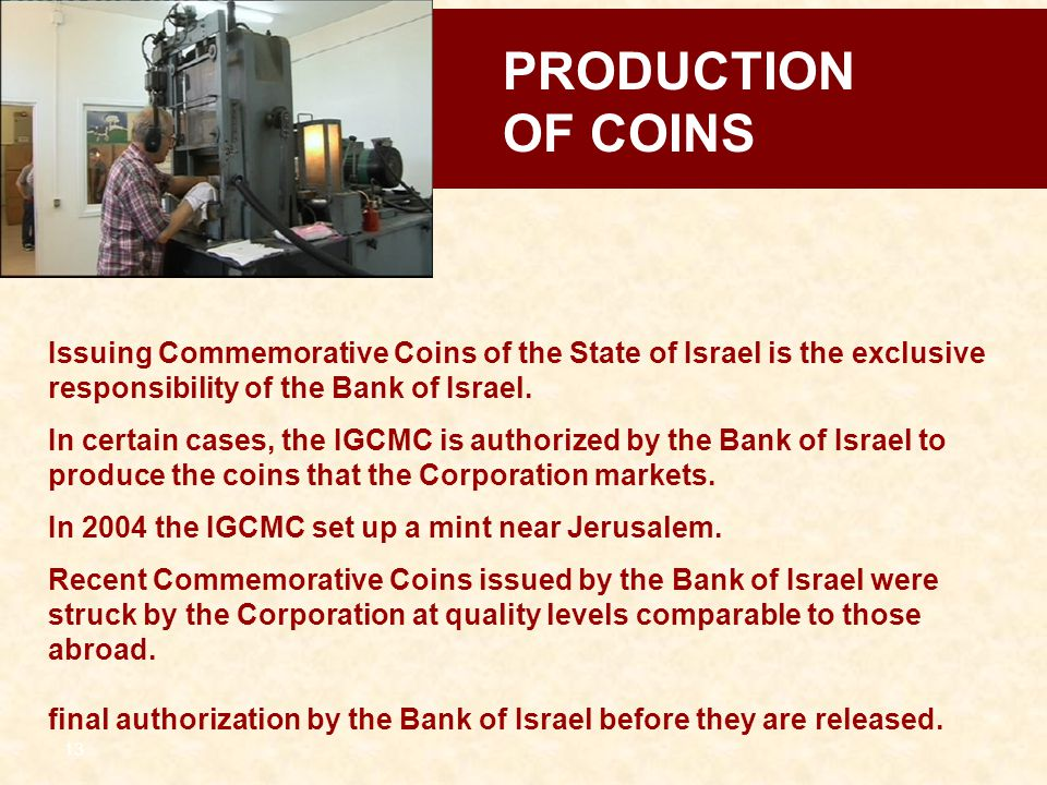 13 Issuing Commemorative Coins of the State of Israel is the exclusive responsibility of the Bank of Israel. In certain cases, the IGCMC is authorized