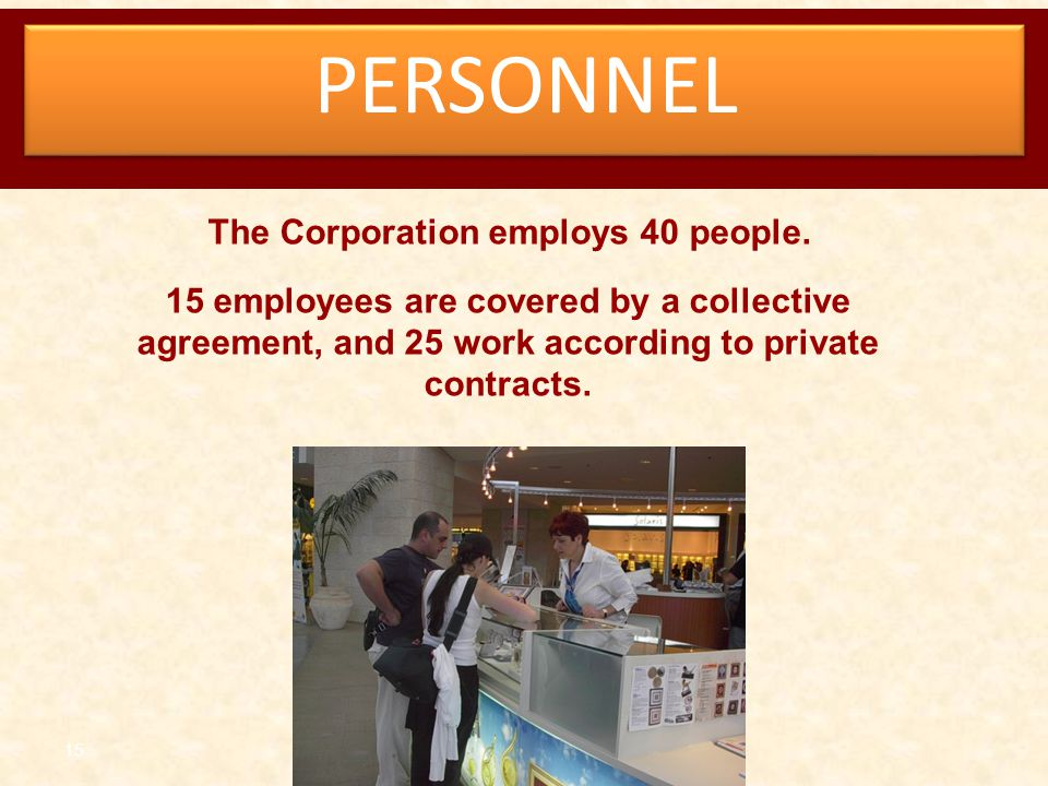 15 PERSONNEL The Corporation employs 40 people. 15 employees are covered by a collective agreement, and 25 work according to private contracts.