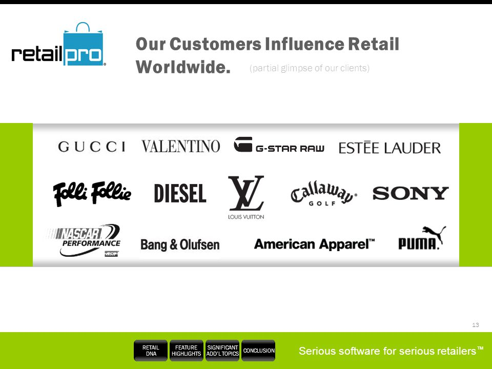 Serious software for serious retailers RETAIL DNA FEATURE HIGHLIGHTS SIGNIFICANT ADDL TOPICS CONCLUSION 13 Our Customers Influence Retail Worldwide. (