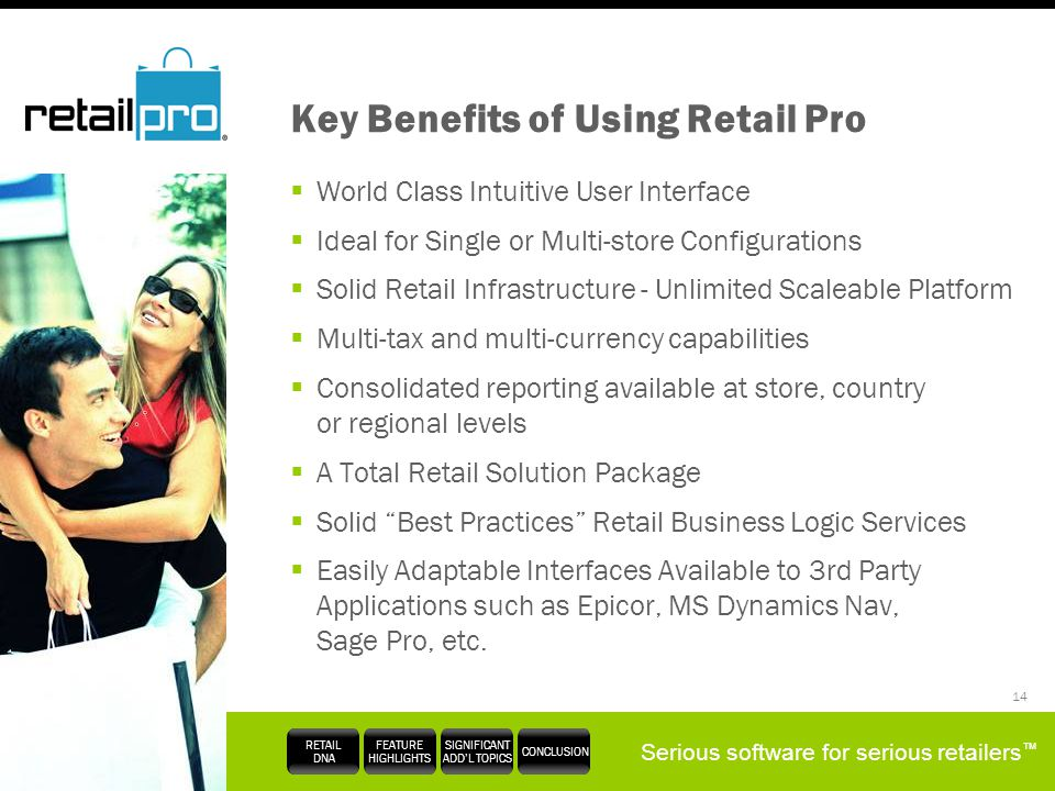 Serious software for serious retailers RETAIL DNA FEATURE HIGHLIGHTS SIGNIFICANT ADDL TOPICS CONCLUSION 14 Key Benefits of Using Retail Pro World Clas