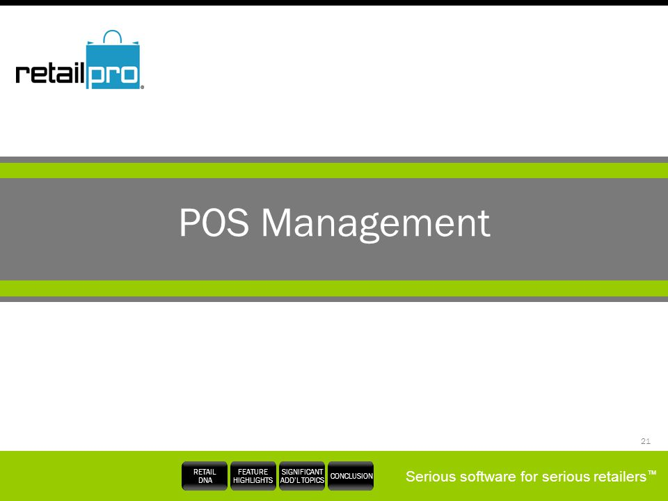 Serious software for serious retailers RETAIL DNA FEATURE HIGHLIGHTS SIGNIFICANT ADDL TOPICS CONCLUSION 21 POS Management