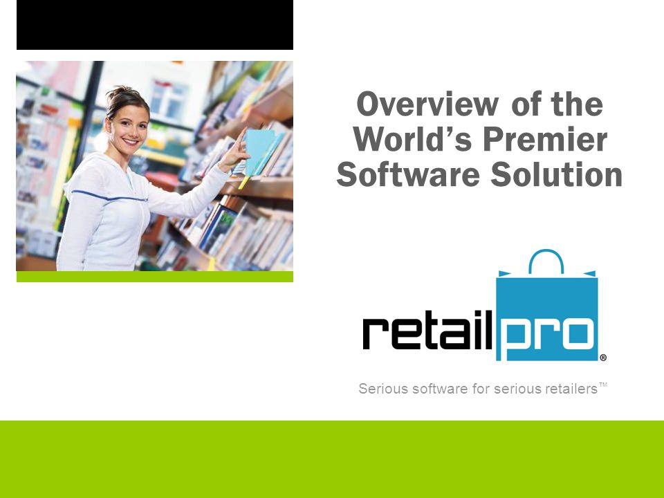Serious software for serious retailers Overview of the Worlds Premier Software Solution