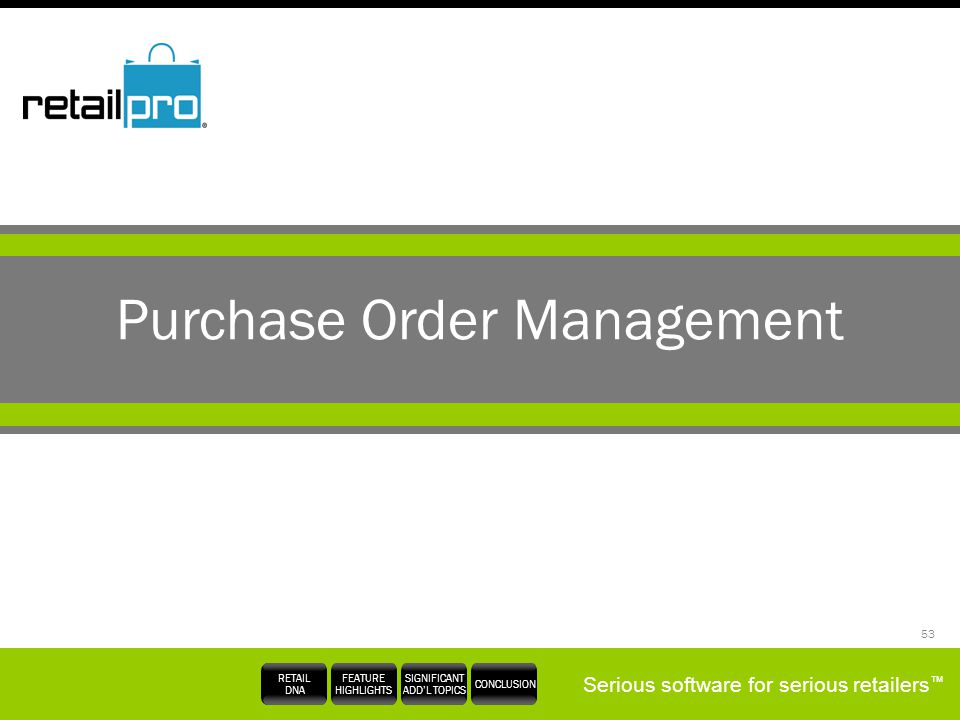 Serious software for serious retailers RETAIL DNA FEATURE HIGHLIGHTS SIGNIFICANT ADDL TOPICS CONCLUSION 53 Purchase Order Management