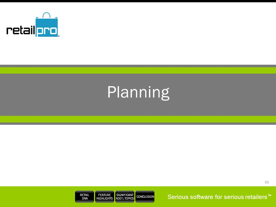 Serious software for serious retailers RETAIL DNA FEATURE HIGHLIGHTS SIGNIFICANT ADDL TOPICS CONCLUSION 59 Planning