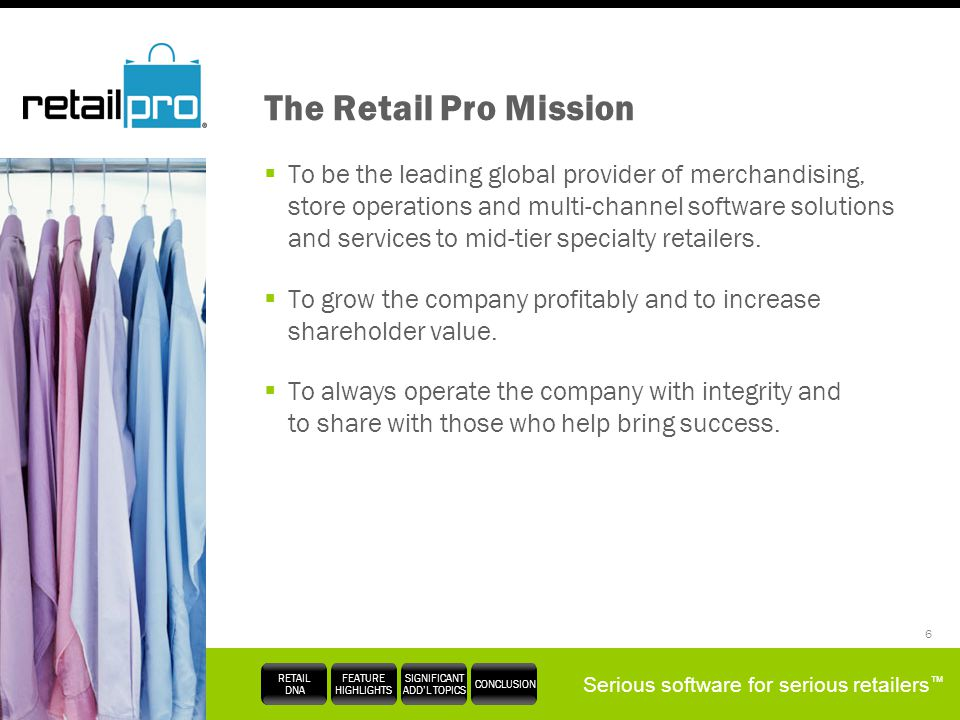 Serious software for serious retailers RETAIL DNA FEATURE HIGHLIGHTS SIGNIFICANT ADDL TOPICS CONCLUSION 6 The Retail Pro Mission To be the leading glo