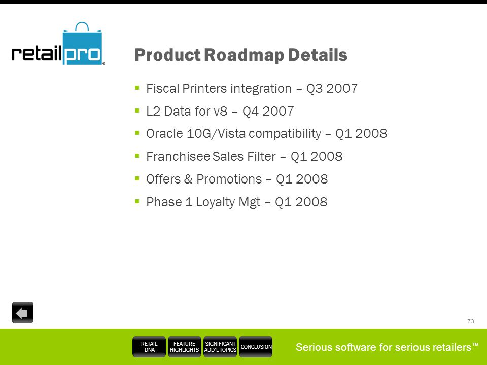 Serious software for serious retailers RETAIL DNA FEATURE HIGHLIGHTS SIGNIFICANT ADDL TOPICS CONCLUSION 73 Product Roadmap Details Fiscal Printers int