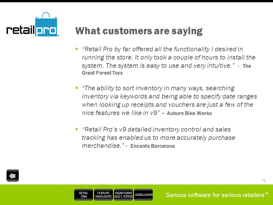 Serious software for serious retailers RETAIL DNA FEATURE HIGHLIGHTS SIGNIFICANT ADDL TOPICS CONCLUSION 75 What customers are saying Retail Pro by far