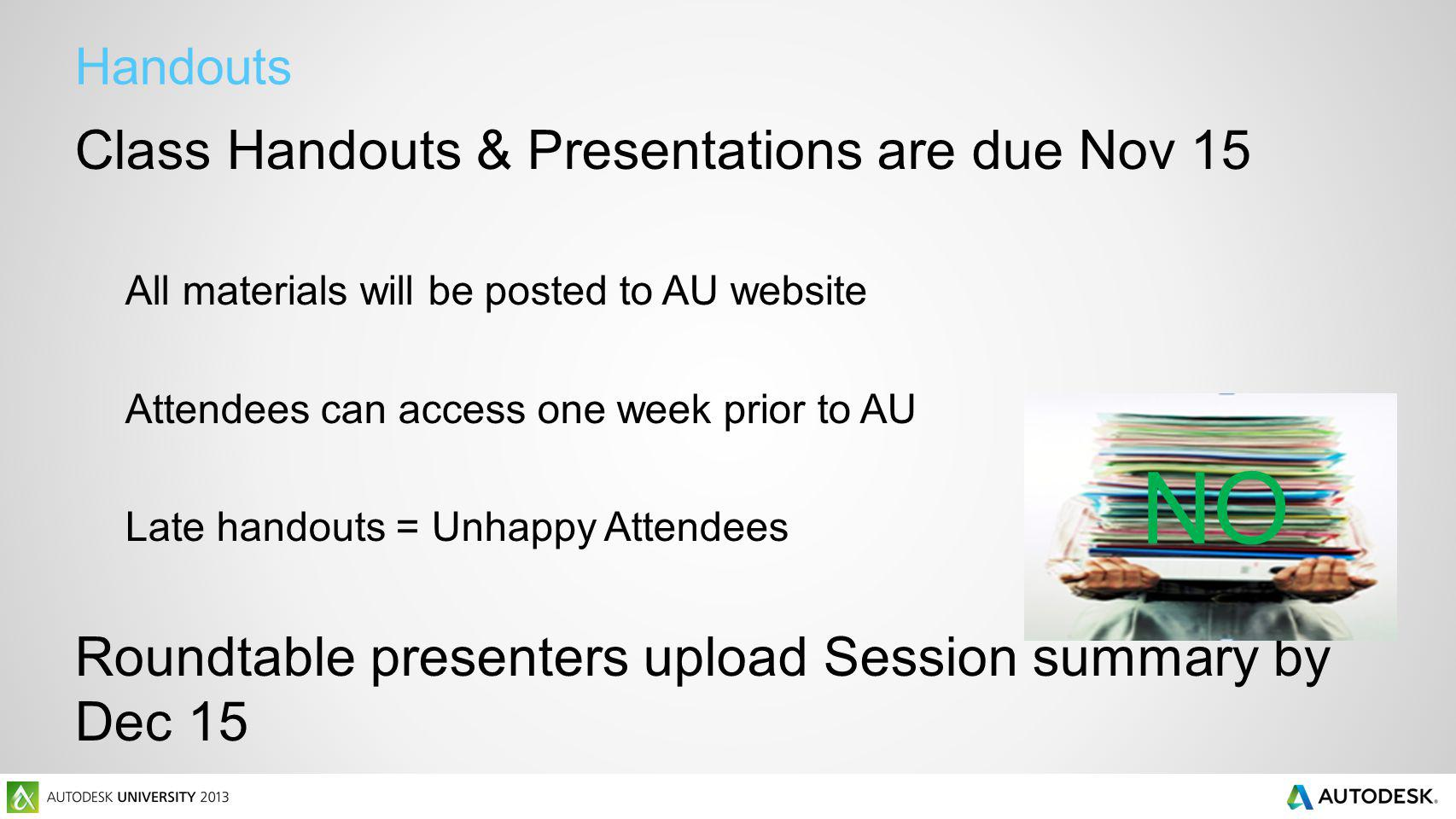 Handouts Class Handouts & Presentations are due Nov 15 All materials will be posted to AU website Attendees can access one week prior to AU Late handouts = Unhappy Attendees Roundtable presenters upload Session summary by Dec 15 NO