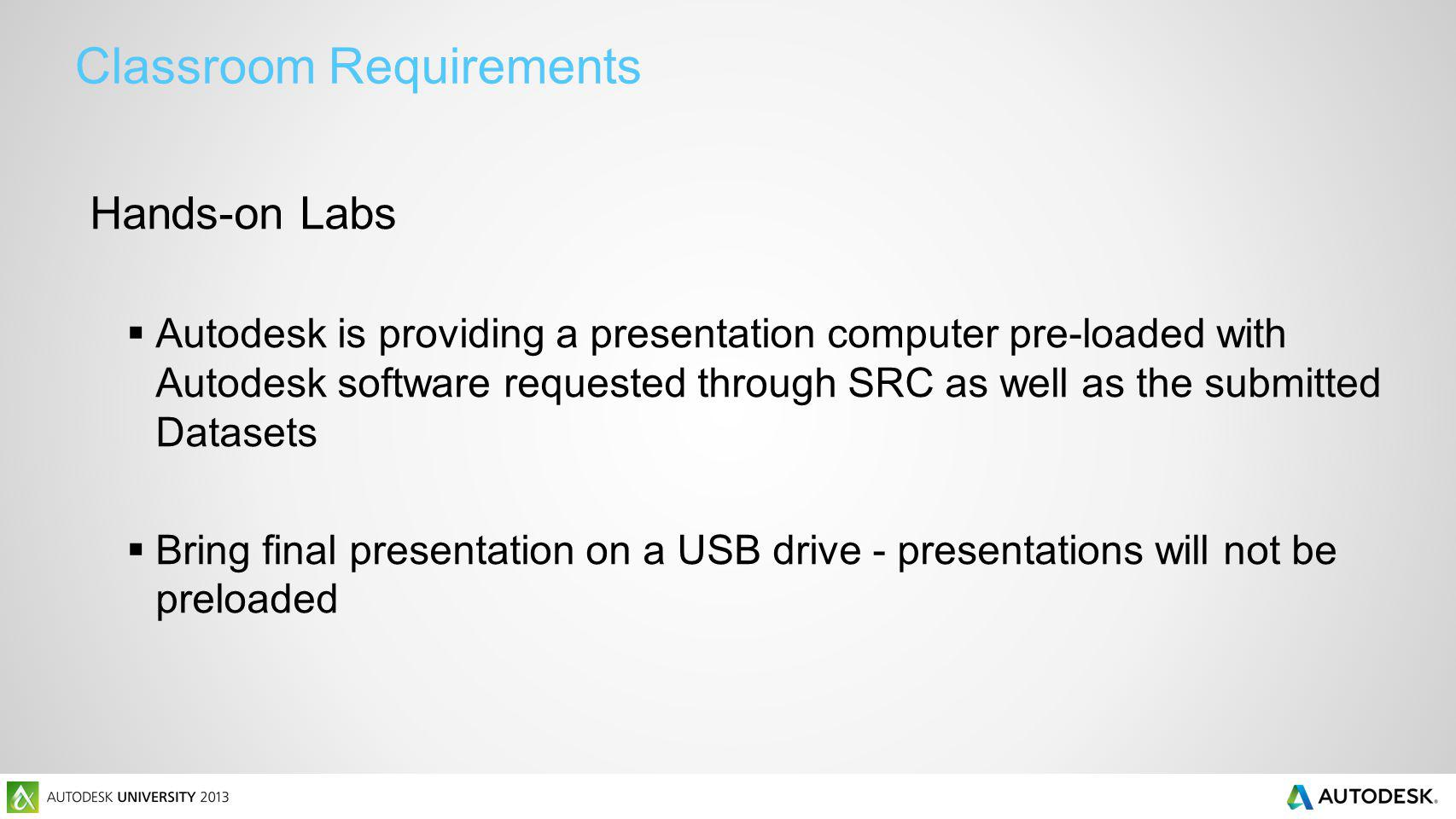Classroom Requirements Hands-on Labs Autodesk is providing a presentation computer pre-loaded with Autodesk software requested through SRC as well as