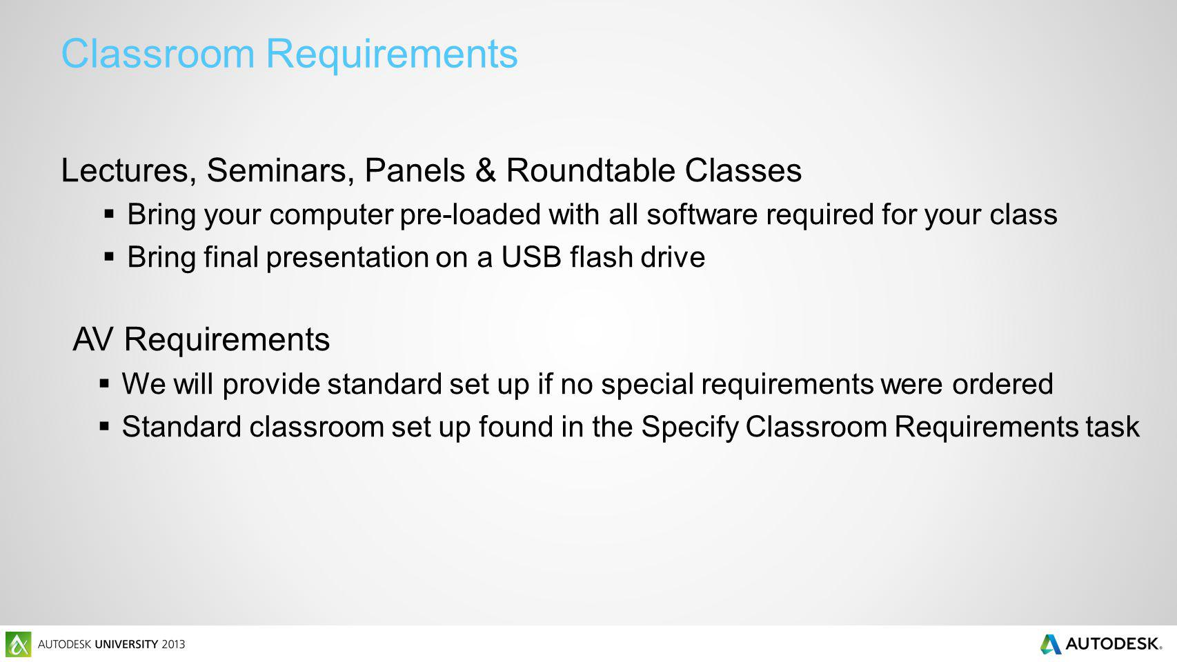 Classroom Requirements Lectures, Seminars, Panels & Roundtable Classes Bring your computer pre-loaded with all software required for your class Bring final presentation on a USB flash drive AV Requirements We will provide standard set up if no special requirements were ordered Standard classroom set up found in the Specify Classroom Requirements task