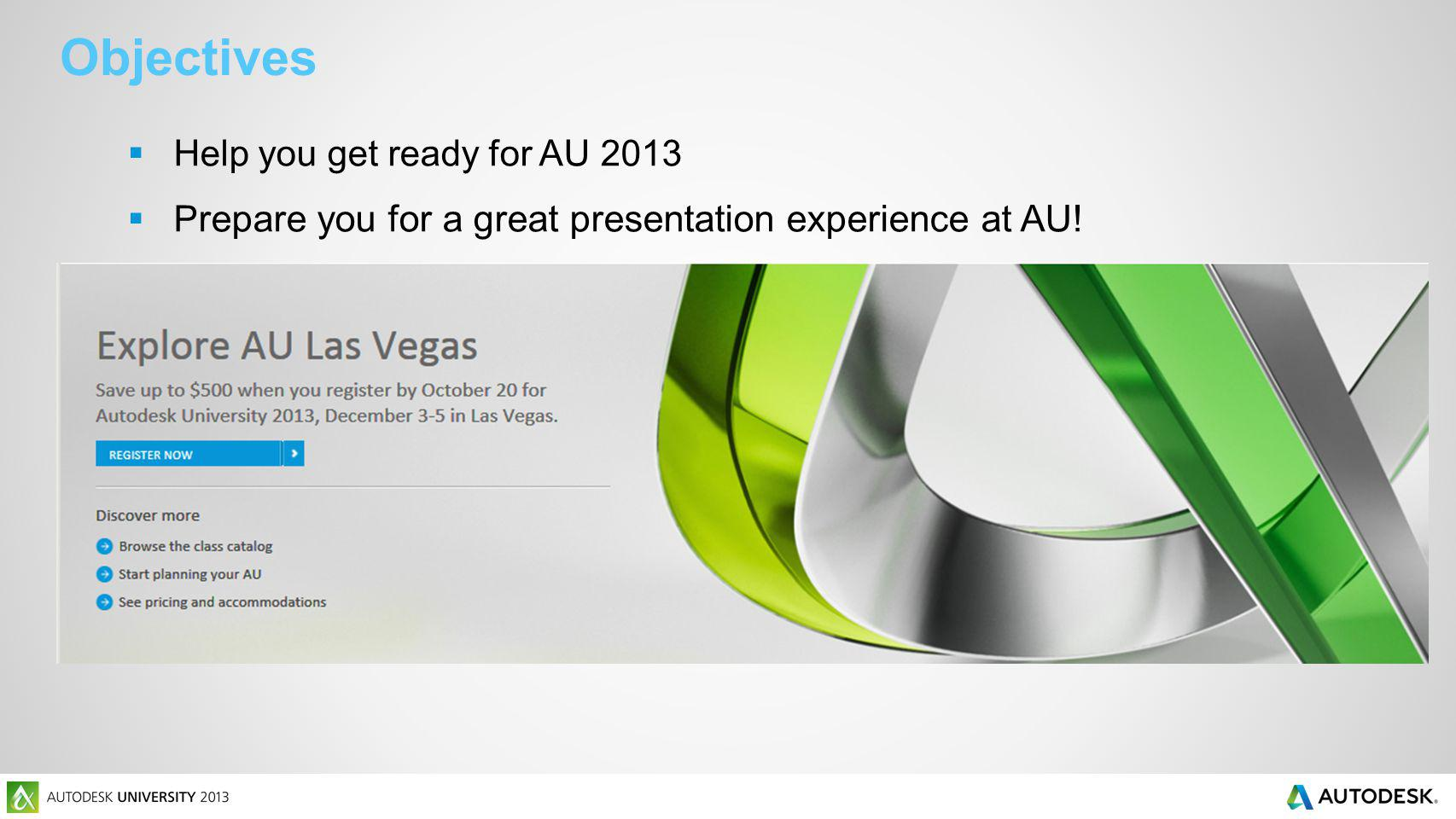 Objectives Help you get ready for AU 2013 P repare you for a great presentation experience at AU!