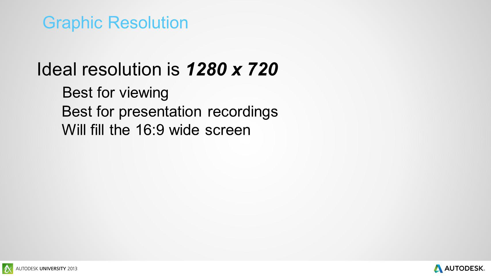 Graphic Resolution Ideal resolution is 1280 x 720 Best for viewing Best for presentation recordings Will fill the 16:9 wide screen