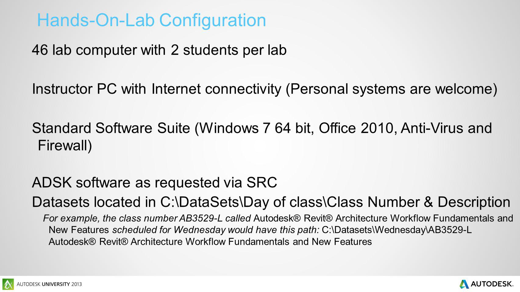 46 lab computer with 2 students per lab Instructor PC with Internet connectivity (Personal systems are welcome) Standard Software Suite (Windows 7 64 bit, Office 2010, Anti-Virus and Firewall) ADSK software as requested via SRC Datasets located in C:\DataSets\Day of class\Class Number & Description For example, the class number AB3529-L called Autodesk® Revit® Architecture Workflow Fundamentals and New Features scheduled for Wednesday would have this path: C:\Datasets\Wednesday\AB3529-L Autodesk® Revit® Architecture Workflow Fundamentals and New Features Hands-On-Lab Configuration
