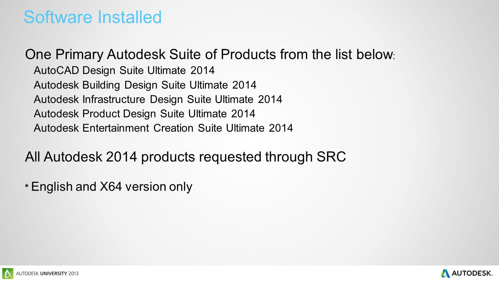 One Primary Autodesk Suite of Products from the list below : AutoCAD Design Suite Ultimate 2014 Autodesk Building Design Suite Ultimate 2014 Autodesk Infrastructure Design Suite Ultimate 2014 Autodesk Product Design Suite Ultimate 2014 Autodesk Entertainment Creation Suite Ultimate 2014 All Autodesk 2014 products requested through SRC * English and X64 version only Software Installed