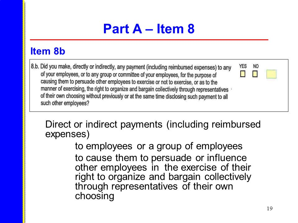19 Part A – Item 8 Direct or indirect payments (including reimbursed expenses) to employees or a group of employees to cause them to persuade or influence other employees in the exercise of their right to organize and bargain collectively through representatives of their own choosing Item 8b