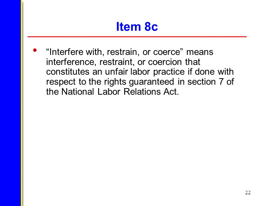 22 Item 8c Interfere with, restrain, or coerce means interference, restraint, or coercion that constitutes an unfair labor practice if done with respect to the rights guaranteed in section 7 of the National Labor Relations Act.